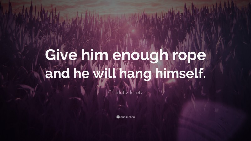 """Charlotte Brontë Quote: """"Give him enough rope and he will hang himself."""""""