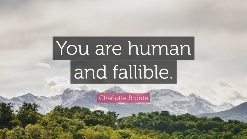 """Charlotte Brontë Quote: """"You are human and fallible."""""""
