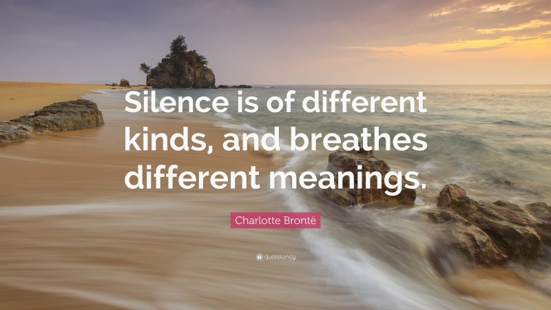 """Charlotte Brontë Quote: """"Silence is of different kinds, and breathes different meanings."""""""
