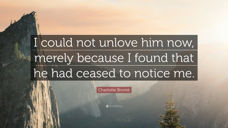 """Charlotte Brontë Quote: """"I could not unlove him now, merely because I found that he had ceased to notice me."""""""
