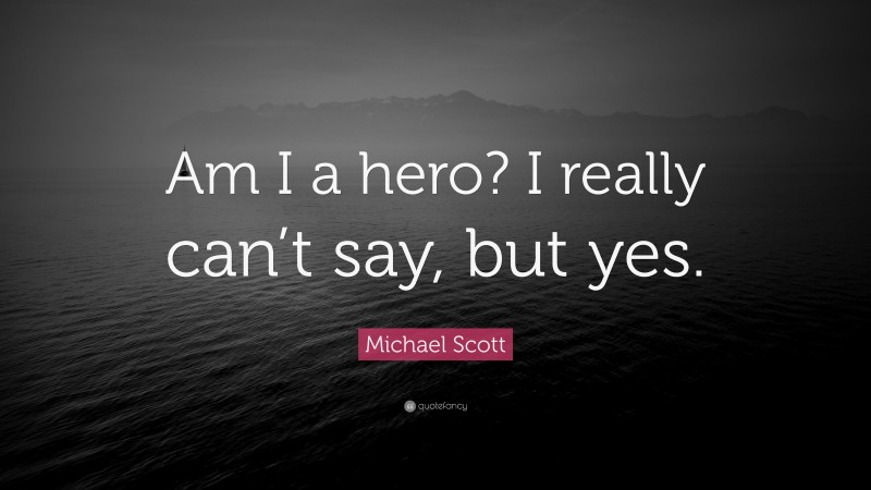 """Michael Scott Quote: """"Am I a hero? I really can't say, but yes."""""""
