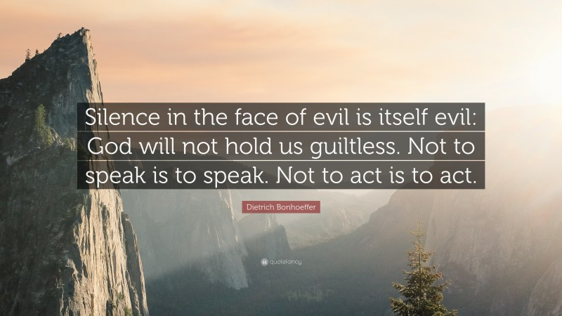 """Dietrich Bonhoeffer Quote: """"Silence in the face of evil is itself evil: God will not hold us guiltless. Not to speak is to speak. Not to act is to act."""""""