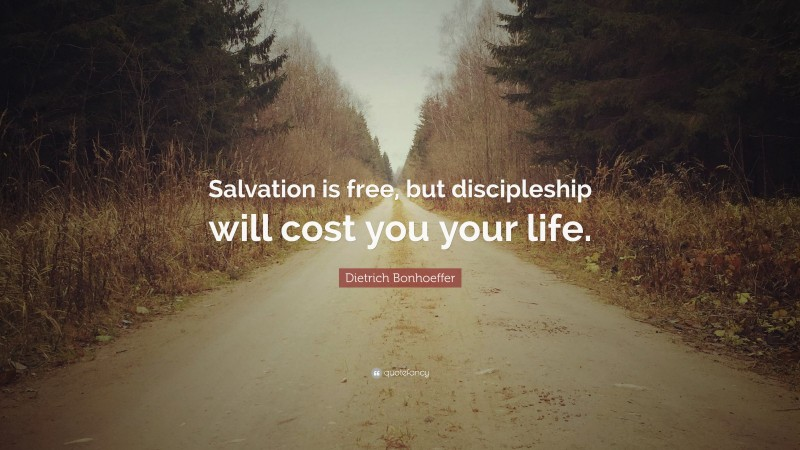 """Dietrich Bonhoeffer Quote: """"Salvation is free, but discipleship will cost you your life."""""""