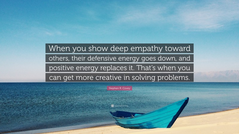 """Stephen R. Covey Quote: """"When you show deep empathy toward others, their defensive energy goes down, and positive energy replaces it. That's when you can get more creative in solving problems."""""""