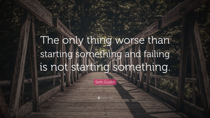 """Seth Godin Quote: """"The only thing worse than starting something and failing is not starting something."""""""