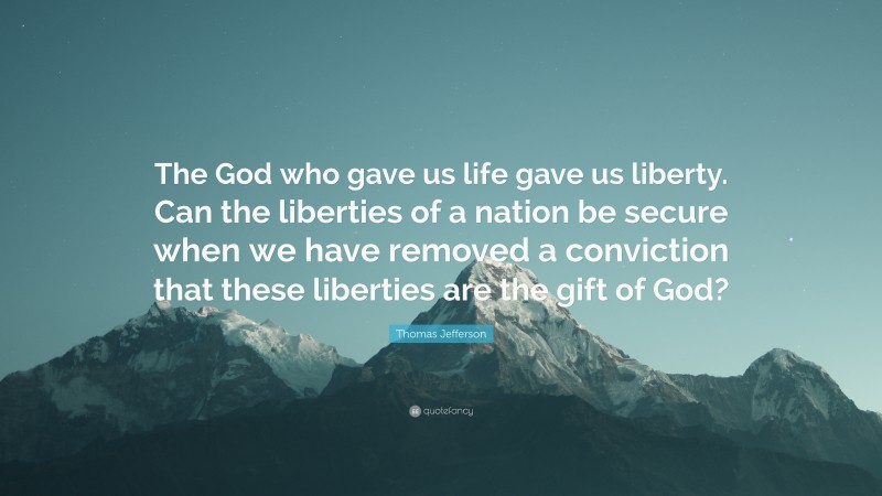 """Thomas Jefferson Quote: """"The God who gave us life gave us liberty. Can the liberties of a nation be secure when we have removed a conviction that these liberties are the gift of God?"""""""
