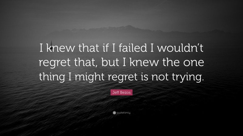 """Jeff Bezos Quote: """"I knew that if I failed I wouldn't regret that, but I knew the one thing I might regret is not trying."""""""