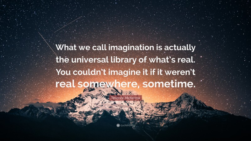 """Terence McKenna Quote: """"What we call imagination is actually the universal library of what's real. You couldn't imagine it if it weren't real somewhere, sometime."""""""