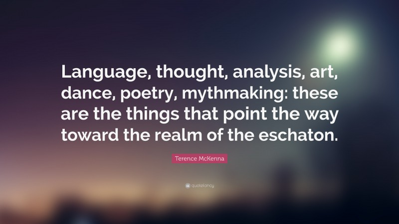 """Terence McKenna Quote: """"Language, thought, analysis, art, dance, poetry, mythmaking: these are the things that point the way toward the realm of the eschaton."""""""