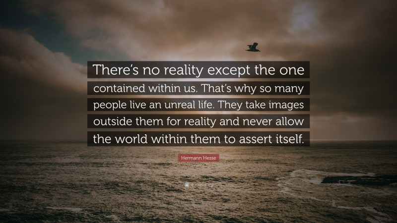 """Hermann Hesse Quote: """"There's no reality except the one contained within us. That's why so many people live an unreal life. They take images outside them for reality and never allow the world within them to assert itself."""""""