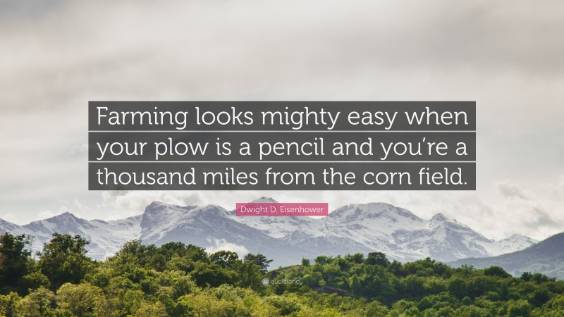 """Dwight D. Eisenhower Quote: """"Farming looks mighty easy when your plow is a pencil and you're a thousand miles from the corn field."""""""
