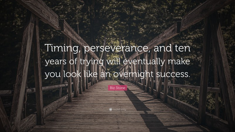 """Biz Stone Quote: """"Timing, perseverance, and ten years of trying will eventually make you look like an overnight success."""""""