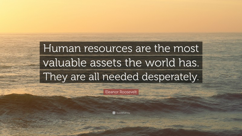 """Eleanor Roosevelt Quote: """"Human resources are the most valuable assets the world has. They are all needed desperately."""""""