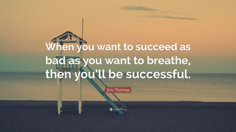 """Eric Thomas Quote: """"When you want to succeed as bad as you want to breathe, then you'll be successful."""""""