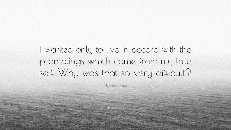 """Hermann Hesse Quote: """"I wanted only to live in accord with the promptings which came from my true self. Why was that so very difficult?"""""""