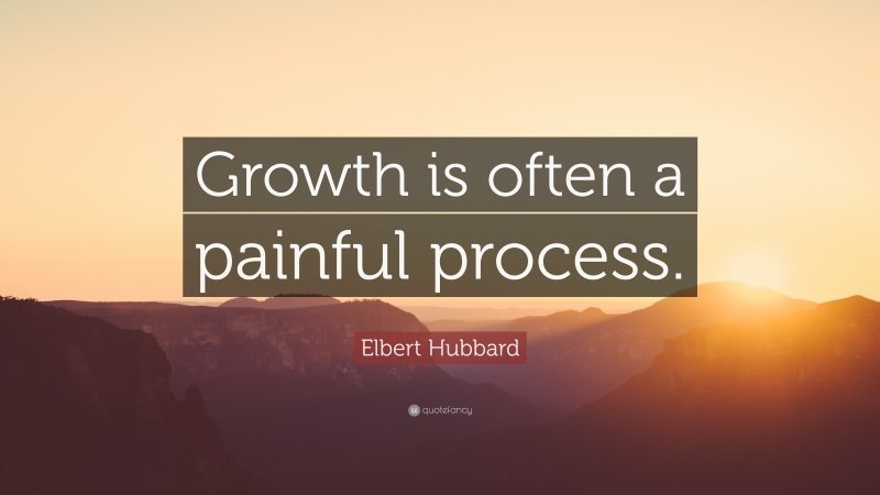 """Elbert Hubbard Quote: """"Growth is often a painful process."""""""