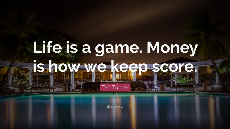 """Ted Turner Quote: """"Life is a game. Money is how we keep score."""""""