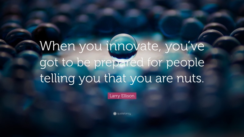"""Larry Ellison Quote: """"When you innovate, you've got to be prepared for people telling you that you are nuts."""""""