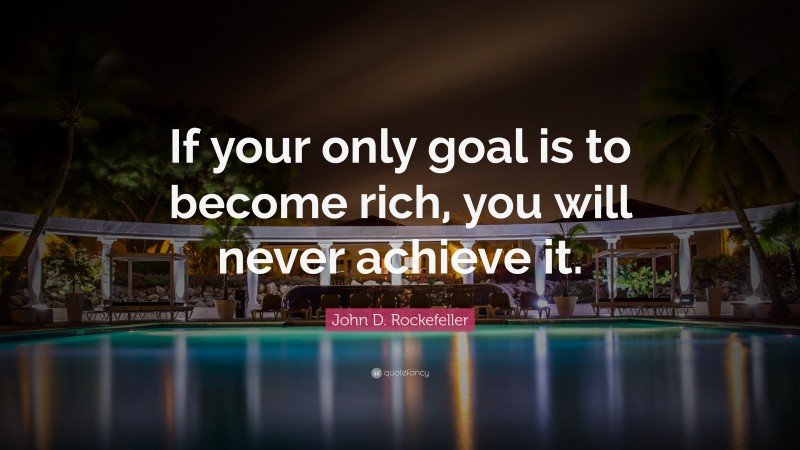 """John D. Rockefeller Quote: """"If your only goal is to become rich, you will never achieve it."""""""
