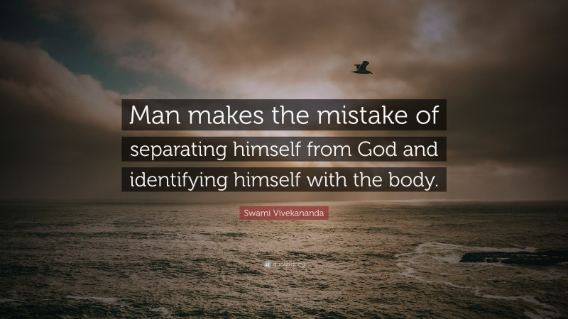 """Swami Vivekananda Quote: """"Man makes the mistake of separating himself from God and identifying himself with the body."""""""