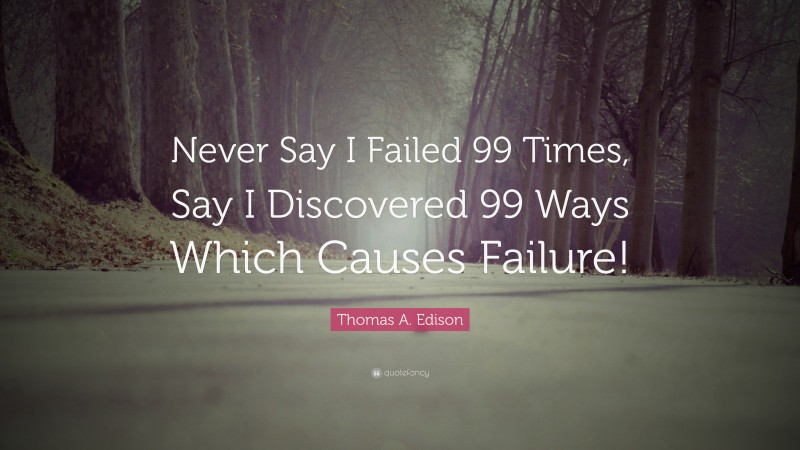 """Thomas A. Edison Quote: """"Never Say I Failed 99 Times, Say I Discovered 99 Ways Which Causes Failure!"""""""
