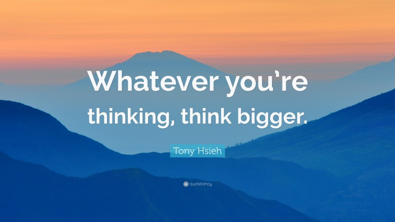 "Tony Hsieh Quote: ""Whatever you're thinking, think bigger."""