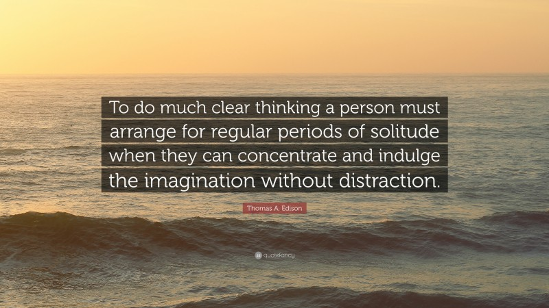 """Thomas A. Edison Quote: """"To do much clear thinking a person must arrange for regular periods of solitude when they can concentrate and indulge the imagination without distraction."""""""
