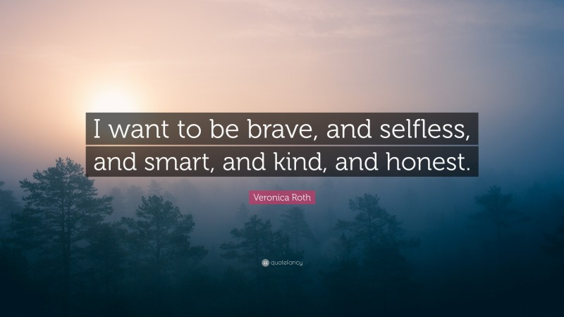 """Veronica Roth Quote: """"I want to be brave, and selfless, and smart, and kind, and honest."""""""