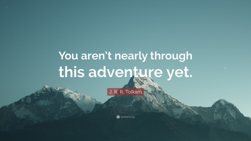 """J. R. R. Tolkien Quote: """"You aren't nearly through this adventure yet."""""""