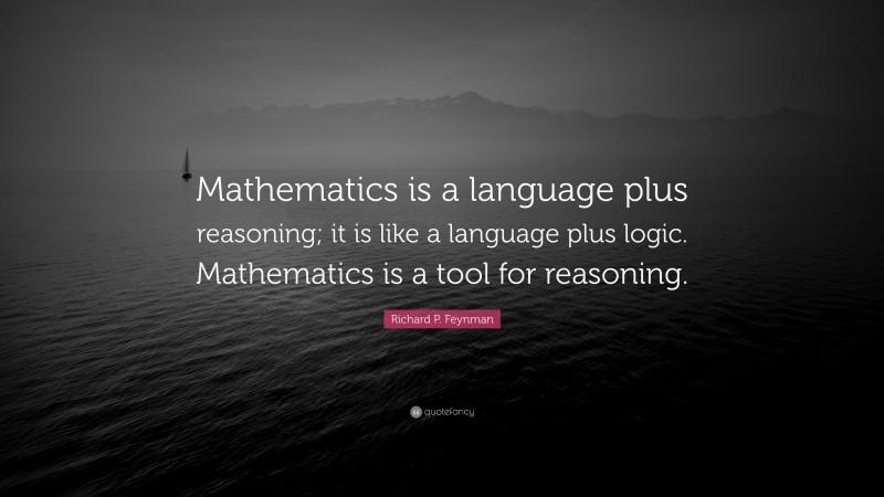 "Richard P. Feynman Quote: ""Mathematics is a language plus reasoning; it is like a language plus logic. Mathematics is a tool for reasoning."""