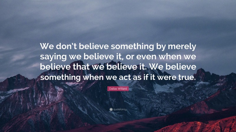 """Dallas Willard Quote: """"We don't believe something by merely saying we believe it, or even when we believe that we believe it. We believe something when we act as if it were true."""""""