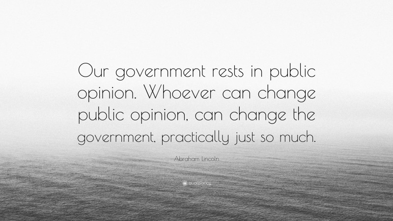 "Abraham Lincoln Quote: ""Our government rests in public opinion. Whoever can change public opinion, can change the government, practically just so much."""