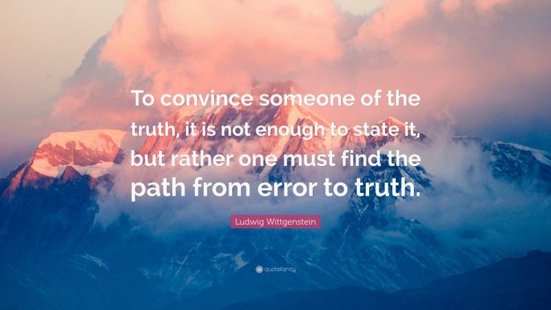 """Ludwig Wittgenstein Quote: """"To convince someone of the truth, it is not enough to state it, but rather one must find the path from error to truth."""""""