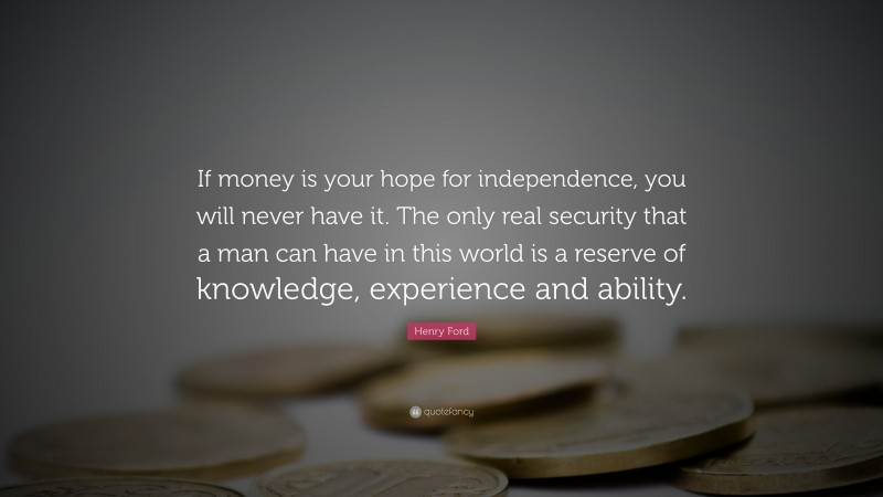 """Henry Ford Quote: """"If money is your hope for independence, you will never have it. The only real security that a man can have in this world is a reserve of knowledge, experience and ability."""""""