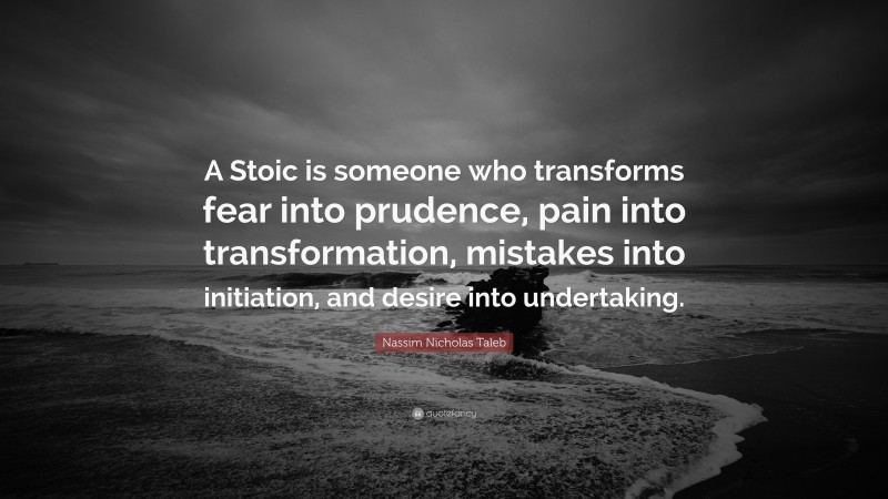 """Nassim Nicholas Taleb Quote: """"A Stoic is someone who transforms fear into prudence, pain into transformation, mistakes into initiation, and desire into undertaking."""""""