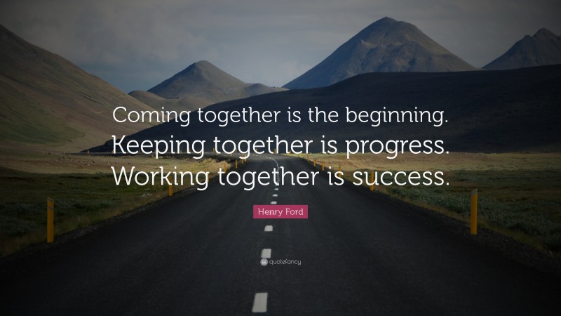 """Henry Ford Quote: """"Coming together is the beginning. Keeping together is progress. Working together is success."""""""
