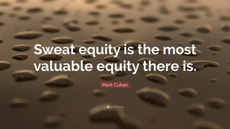 """Mark Cuban Quote: """"Sweat equity is the most valuable equity there is."""""""