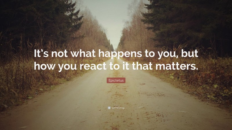 """Epictetus Quote: """"It's not what happens to you, but how you react to it that matters."""""""