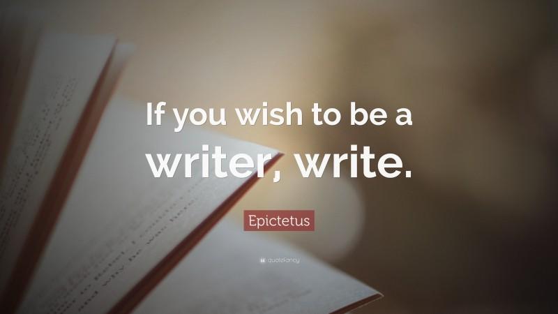 "Epictetus Quote: ""If you wish to be a writer, write."""
