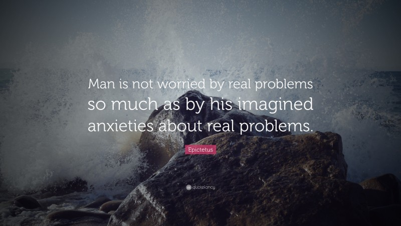 """Epictetus Quote: """"Man is not worried by real problems so much as by his imagined anxieties about real problems."""""""