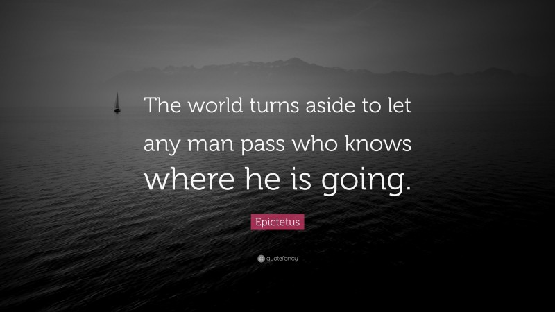 """Epictetus Quote: """"The world turns aside to let any man pass who knows where he is going."""""""