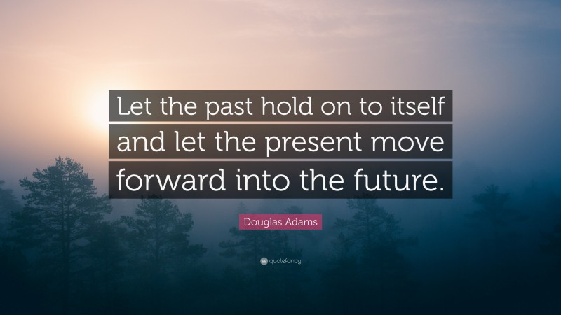 """Douglas Adams Quote: """"Let the past hold on to itself and let the present move forward into the future."""""""