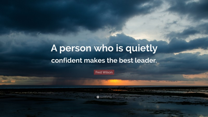 """Fred Wilson Quote: """"A person who is quietly confident makes the best leader."""""""