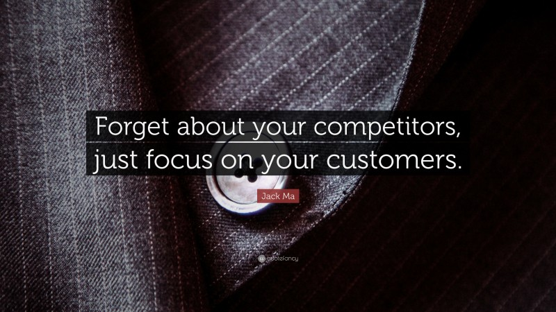 """Jack Ma Quote: """"Forget about your competitors, just focus on your customers."""""""