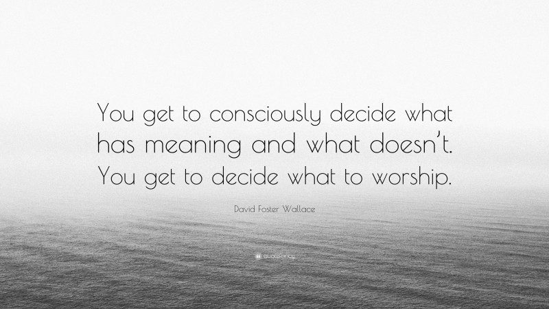 """David Foster Wallace Quote: """"You get to consciously decide what has meaning and what doesn't. You get to decide what to worship."""""""