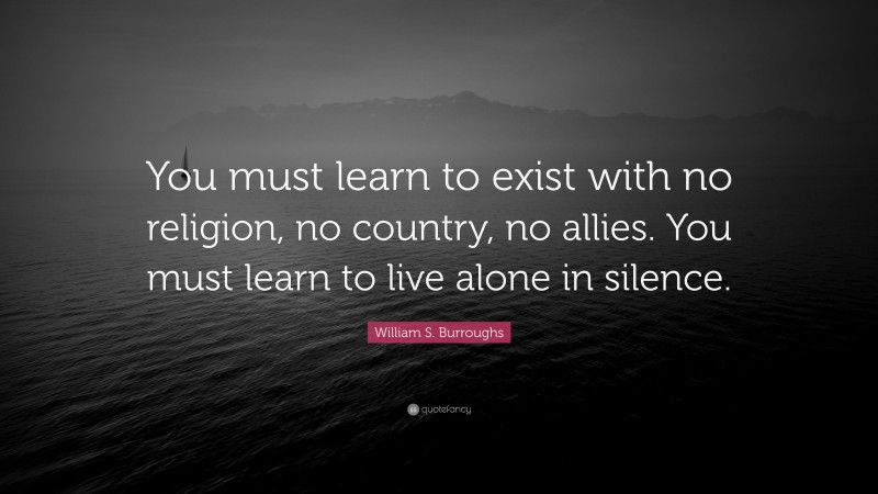 """William S. Burroughs Quote: """"You must learn to exist with no religion, no country, no allies. You must learn to live alone in silence."""""""