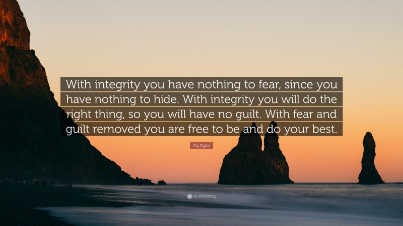 """Zig Ziglar Quote: """"With integrity you have nothing to fear, since you have nothing to hide. With integrity you will do the right thing, so you will have no guilt. With fear and guilt removed you are free to be and do your best."""""""