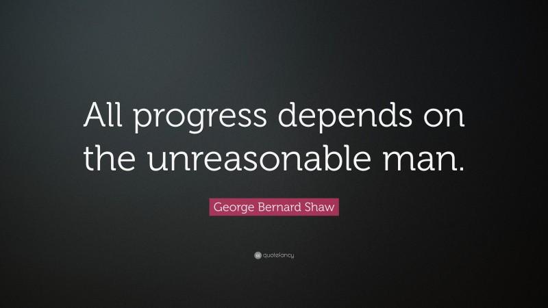 "George Bernard Shaw Quote: ""All progress depends on the unreasonable man."""