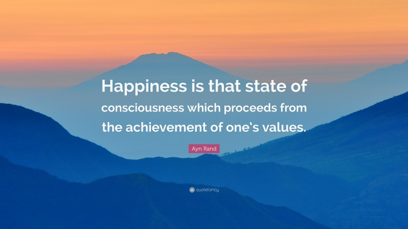 """Ayn Rand Quote: """"Happiness is that state of consciousness which proceeds from the achievement of one's values."""""""