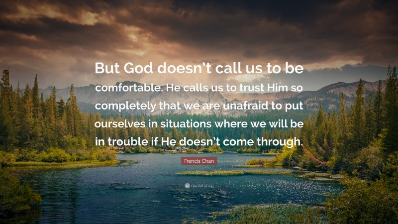 """Francis Chan Quote: """"But God doesn't call us to be comfortable. He calls us to trust Him so completely that we are unafraid to put ourselves in situations where we will be in trouble if He doesn't come through."""""""